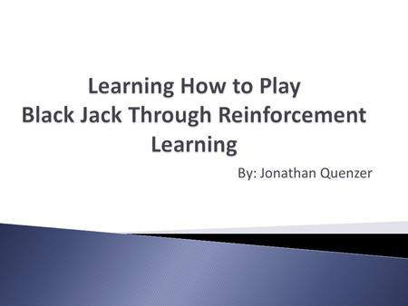 By: Jonathan Quenzer. To have a computer learn how to play Blackjack through reinforcement learning Computer starts off with no memory. After each hand.