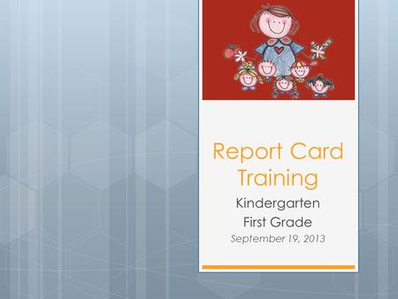 Report Card Training Kindergarten First Grade September 19, 2013.