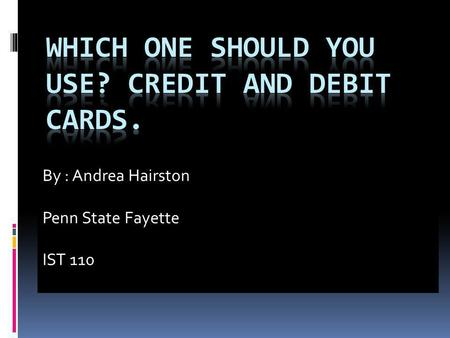 By : Andrea Hairston Penn State Fayette IST 110. Credit cards purchases goods without the immediate use of cash. Receives a bill every month. If not paid,