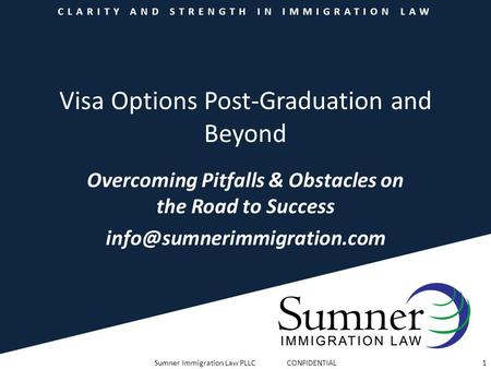 CLARITY AND STRENGTH IN IMMIGRATION LAW Visa Options Post-Graduation and Beyond Overcoming Pitfalls & Obstacles on the Road to Success