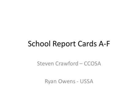 School Report Cards A-F Steven Crawford – CCOSA Ryan Owens - USSA.