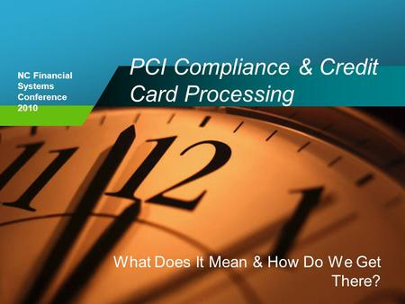 NC Financial Systems Conference 2010 PCI Compliance & Credit Card Processing What Does It Mean & How Do We Get There?