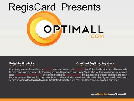 Www.RegisCard.com/Optimall Delightful SimplicityOne Card Anytime, Anywhere Combining features from all-in-one discount sites and limited-deal discount.