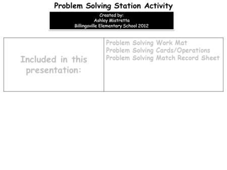 Included in this presentation: Problem Solving Work Mat Problem Solving Cards/Operations Problem Solving Match Record Sheet Problem Solving Station Activity.