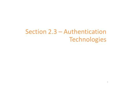 Section 2.3 – Authentication Technologies 1. Authentication The determination of identity, usually based on a combination of – something the person has.
