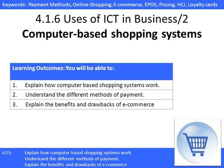 Keywords: Payment Methods, Online-Shopping, E-commerce, EPOS, Pricing, HCI, Loyalty cards LOs:Explain how computer based shopping systems work. Understand.
