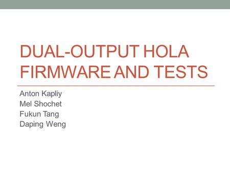 DUAL-OUTPUT HOLA FIRMWARE AND TESTS Anton Kapliy Mel Shochet Fukun Tang Daping Weng.
