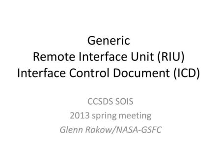 Generic Remote Interface Unit (RIU) Interface Control Document (ICD) CCSDS SOIS 2013 spring meeting Glenn Rakow/NASA-GSFC.