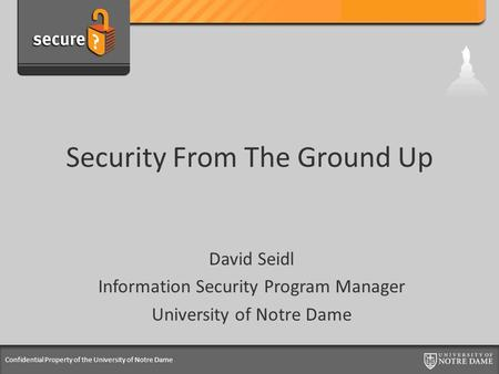 Confidential Property of the University of Notre Dame Security From The Ground Up David Seidl Information Security Program Manager University of Notre.