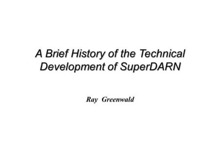 A Brief History of the Technical Development of SuperDARN Ray Greenwald.