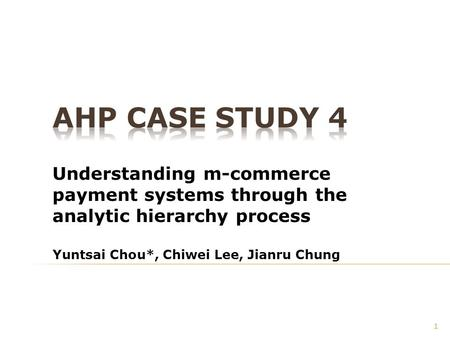 Understanding m-commerce payment systems through the analytic hierarchy process Yuntsai Chou*, Chiwei Lee, Jianru Chung 1.