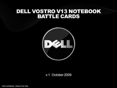 DELL VOSTRO V13 NOTEBOOK BATTLE CARDS v.1 October 2009 Dell Confidential – Internal Use Only.