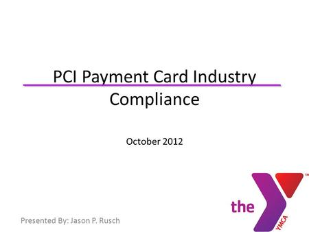 .. PCI Payment Card Industry Compliance October 2012 Presented By: Jason P. Rusch.