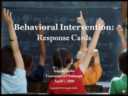 Behavioral Intervention: Response Cards Angela Vedro University of Pittsburgh April 7, 2010 Copyright 2010 Angela Vedro. 1.