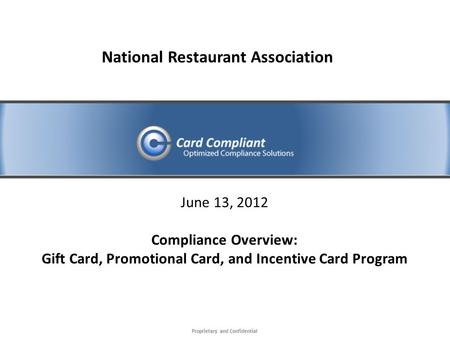 Proprietary and Confidential June 13, 2012 Compliance Overview: Gift Card, Promotional Card, and Incentive Card Program National Restaurant Association.