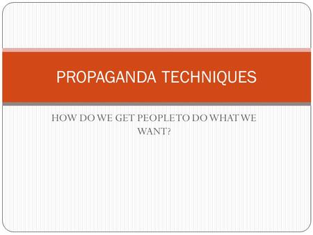 HOW DO WE GET PEOPLE TO DO WHAT WE WANT? PROPAGANDA TECHNIQUES.
