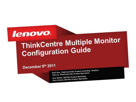 ThinkCentre Multiple Monitor Configuration Guide December 9 th 2011 BaiYi Xun, ThinkCentre BU, Product marketing - Graphics Yuki Liu, ThinkCentre BU, Product.