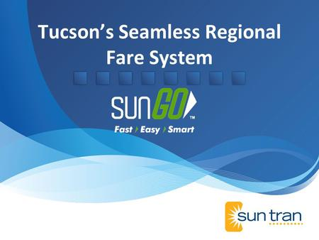 Tucsons Seamless Regional Fare System. Smart Card System SunGO Smart Card Products Replace all Magnetics Individual, Organization, Administrative Websites.
