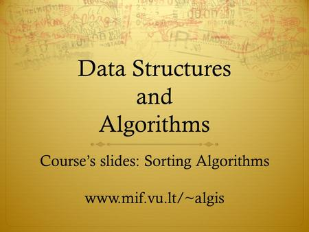 Data Structures and Algorithms Courses slides: Sorting Algorithms www.mif.vu.lt/~algis.
