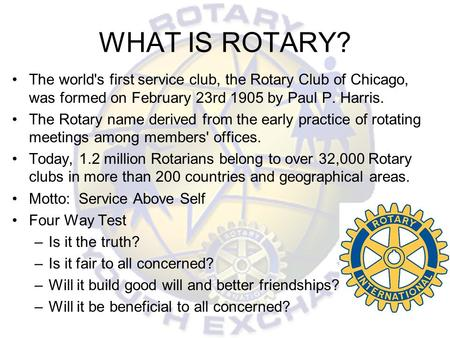 WHAT IS ROTARY? The world's first service club, the Rotary Club of Chicago, was formed on February 23rd 1905 by Paul P. Harris. The Rotary name derived.