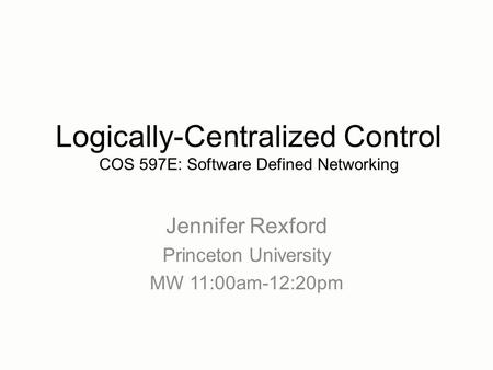 Jennifer Rexford Princeton University MW 11:00am-12:20pm Logically-Centralized Control COS 597E: Software Defined Networking.