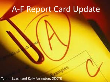 A-F Report Card Update Tommi Leach and Kelly Arrington, ODCTE.