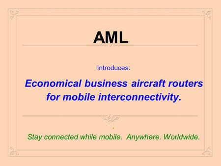 AML Introduces: Economical business aircraft routers for mobile interconnectivity.. Stay connected while mobile. Anywhere. Worldwide.