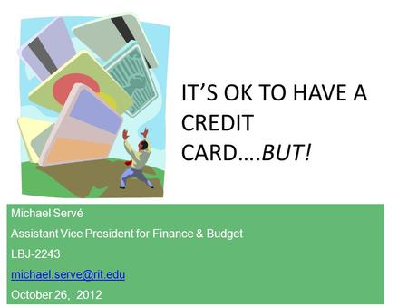 ITS OK TO HAVE A CREDIT CARD….BUT! Michael Servé Assistant Vice President for Finance & Budget LBJ-2243 October 26, 2012.