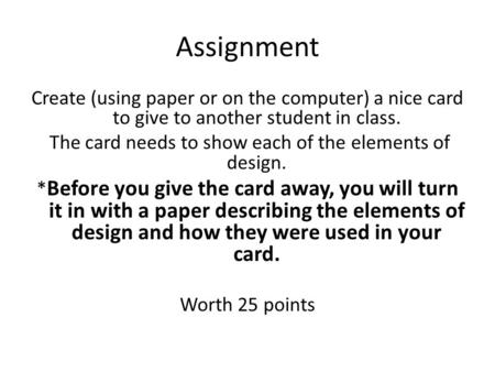 Assignment Create (using paper or on the computer) a nice card to give to another student in class. The card needs to show each of the elements of design.