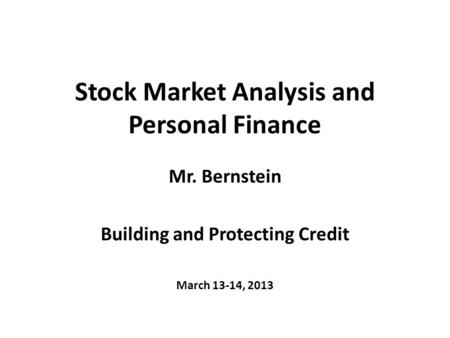 Stock Market Analysis and Personal Finance Mr. Bernstein Building and Protecting Credit March 13-14, 2013.