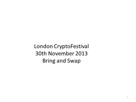 London CryptoFestival 30th November 2013 Bring and Swap 1.