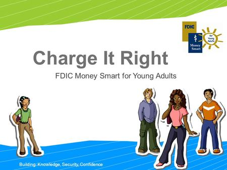 1 Building: Knowledge, Security, Confidence Charge It Right FDIC Money Smart for Young Adults.