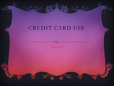CREDIT CARD USE Lesson 6.01. FACTS If you do have a credit card only use it for emergencies. Credit Card have high interest rates and other fees that.