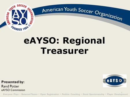 1 eAYSO: Regional Treasurer Presented by: Rand Potter eAYSO Commission.