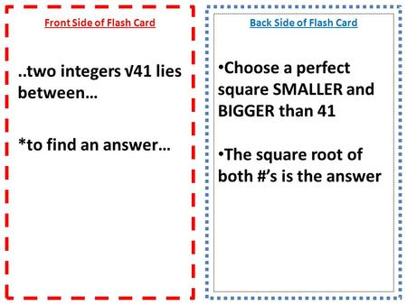 Front Side of Flash Card..two integers 41 lies between… *to find an answer… Back Side of Flash Card Choose a perfect square SMALLER and BIGGER than 41.