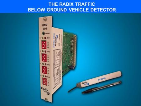 THE RADIX TRAFFIC BELOW GROUND VEHICLE DETECTOR RTM MAGNETOMETER COMPONENTS Radix Sensor RTM300 3-axis magnetometer technology monitors changes in the.