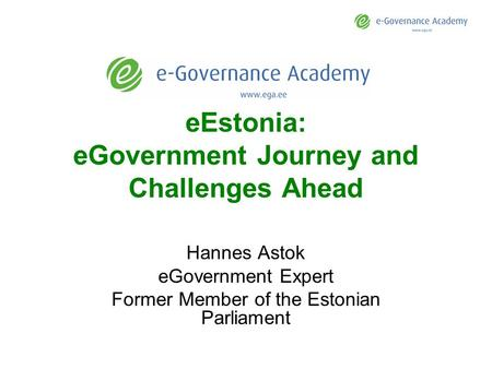 EEstonia: eGovernment Journey and Challenges Ahead Hannes Astok eGovernment Expert Former Member of the Estonian Parliament.