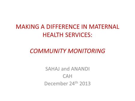 MAKING A DIFFERENCE IN MATERNAL HEALTH SERVICES: COMMUNITY MONITORING SAHAJ and ANANDI CAH December 24 th 2013.