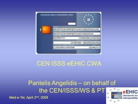 Med-e-Tel, April 2 nd, 2009 CEN ISSS eEHIC CWA Pantelis Angelidis – on behalf of the CEN/ISSS/WS & PT.
