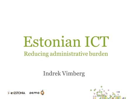 Estonian ICT Reducing administrative burden Indrek Vimberg.