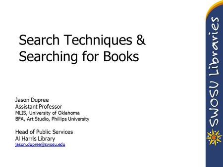 Search Techniques & Searching for Books Jason Dupree Assistant Professor MLIS, University of Oklahoma BFA, Art Studio, Phillips University Head of Public.