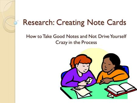 Research: Creating Note Cards How to Take Good Notes and Not Drive Yourself Crazy in the Process.
