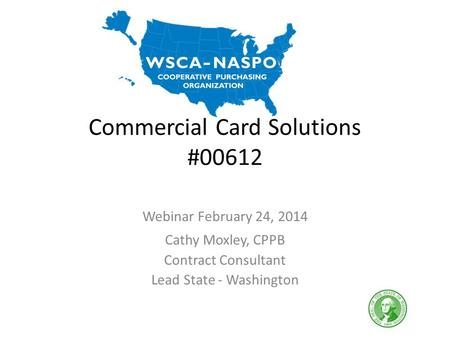 Commercial Card Solutions #00612 Webinar February 24, 2014 Cathy Moxley, CPPB Contract Consultant Lead State - Washington.