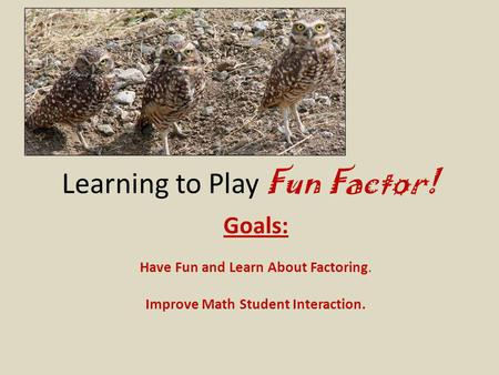 Learning to Play Fun Factor! Goals: Have Fun and Learn About Factoring. Improve Math Student Interaction.