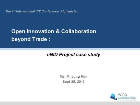 Open Innovation & Collaboration beyond Trade : eNID Project case study Ms. Mi Jung Kim Sept 25, 2013 The 1 st International ICT Conference, Afghanistan.