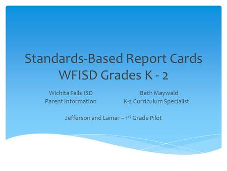 Standards-Based Report Cards WFISD Grades K - 2 Wichita Falls ISDBeth Maywald Parent Information K-2 Curriculum Specialist Jefferson and Lamar – 1 st Grade.