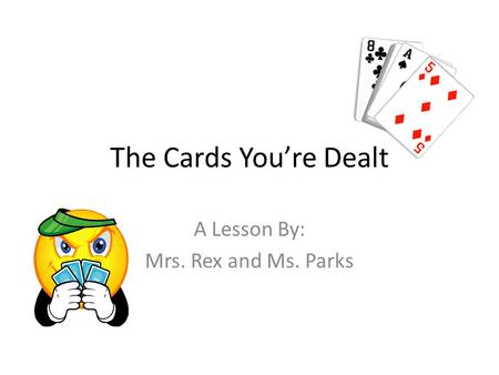 The Cards Youre Dealt A Lesson By: Mrs. Rex and Ms. Parks.