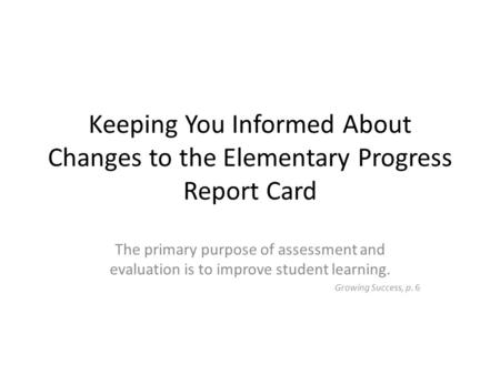 Keeping You Informed About Changes to the Elementary Progress Report Card The primary purpose of assessment and evaluation is to improve student learning.