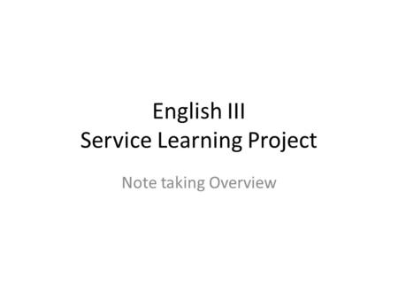 English III Service Learning Project Note taking Overview.