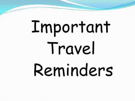 Important Travel Reminders. Agenda Missing items/forms from students 1. Departure, flight and luggage 2. Must Haves and Must Dos 3. Travel Etiquette Reminders.